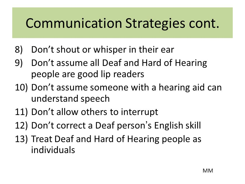 Communication Strategies cont. 8)Don't shout or whisper in their ear 9)Don't assume all Deaf and Hard of Hearing people are good lip readers 10)Don't