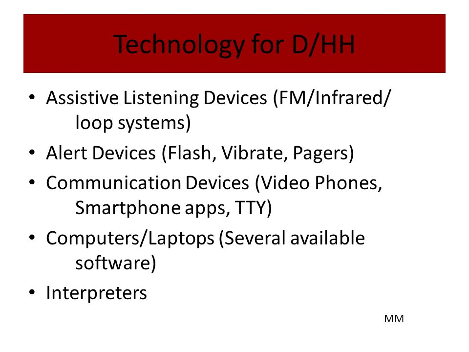 Technology for D/HH Assistive Listening Devices (FM/Infrared/ loop systems) Alert Devices (Flash, Vibrate, Pagers) Communication Devices (Video Phones