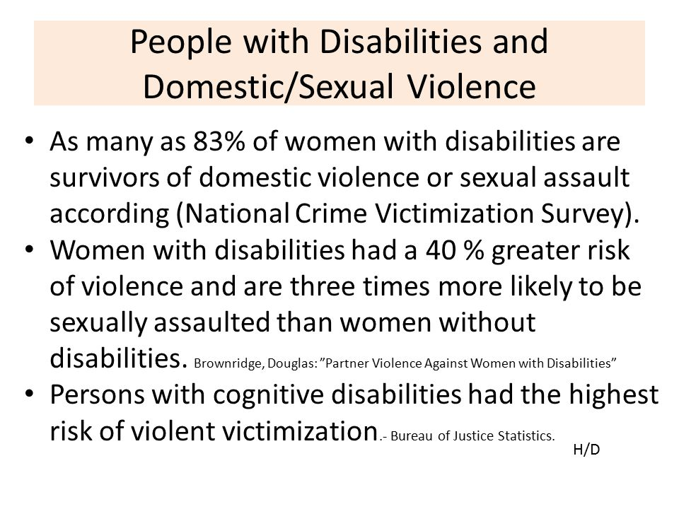 People with Disabilities and Domestic/Sexual Violence As many as 83% of women with disabilities are survivors of domestic violence or sexual assault a