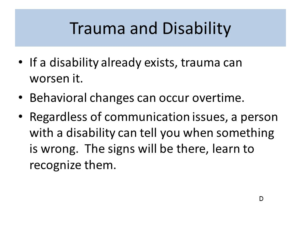 Trauma and Disability If a disability already exists, trauma can worsen it. Behavioral changes can occur overtime. Regardless of communication issues,