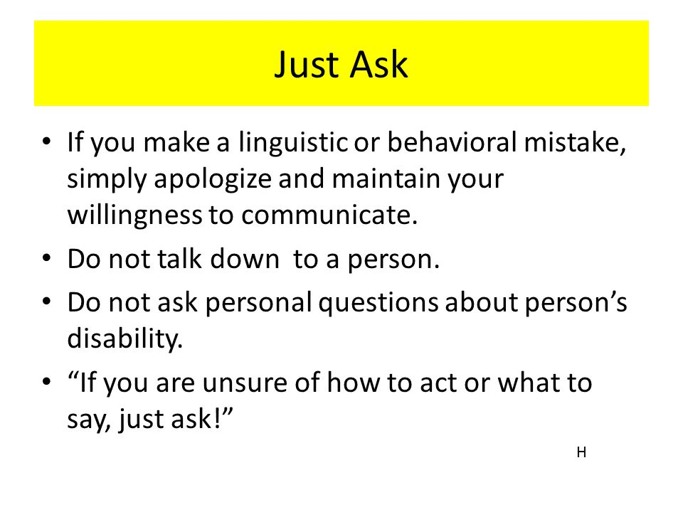 Just Ask If you make a linguistic or behavioral mistake, simply apologize and maintain your willingness to communicate. Do not talk down to a person.