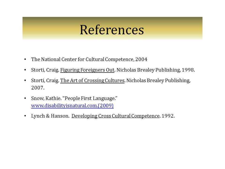 References The National Center for Cultural Competence, 2004 Storti, Craig. Figuring Foreigners Out. Nicholas Brealey Publishing, 1998. Storti, Craig.