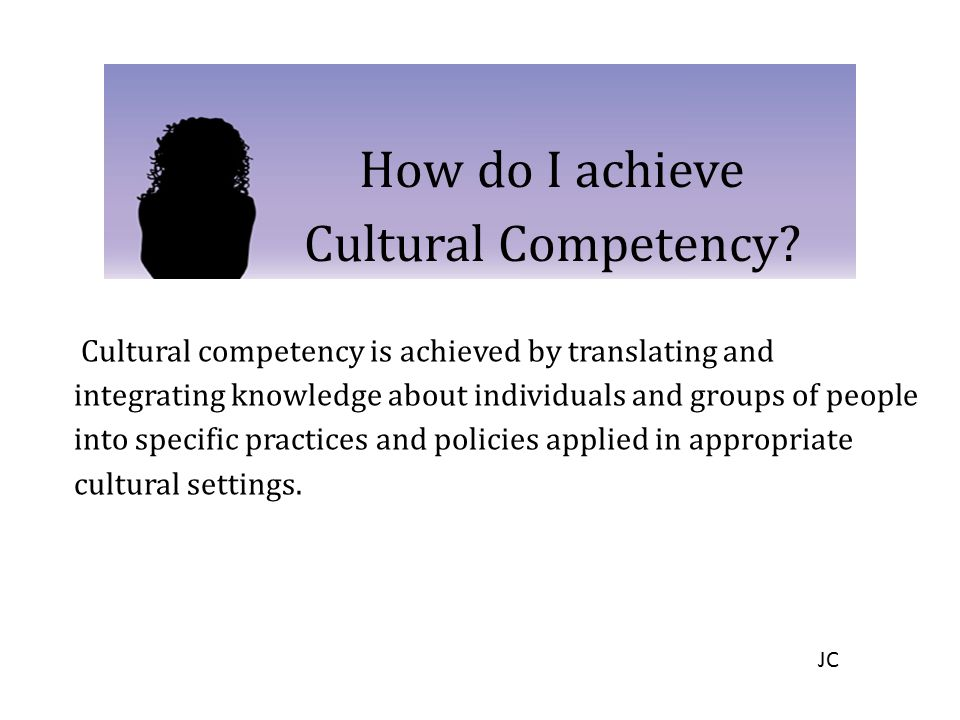 How do I achieve Cultural Competency? Cultural competency is achieved by translating and integrating knowledge about individuals and groups of people