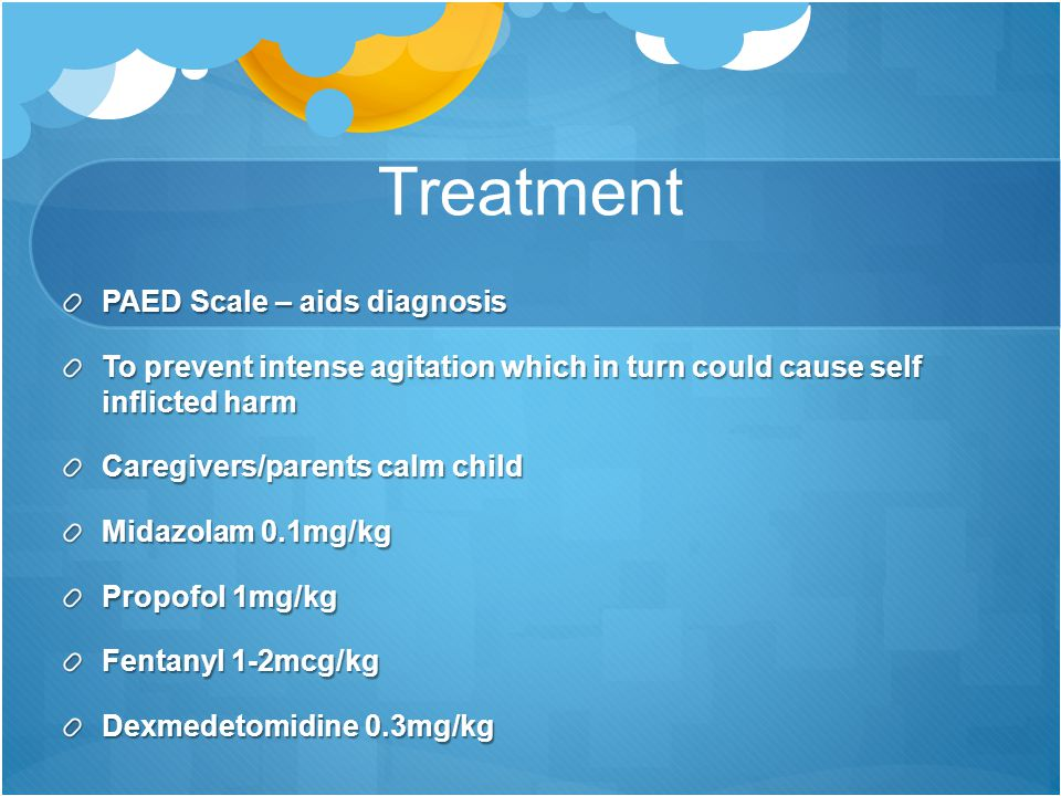 Treatment PAED Scale – aids diagnosis To prevent intense agitation which in turn could cause self inflicted harm Caregivers/parents calm child Midazol