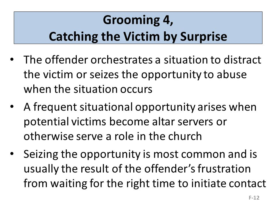 Grooming 4, Catching the Victim by Surprise The offender orchestrates a situation to distract the victim or seizes the opportunity to abuse when the situation occurs A frequent situational opportunity arises when potential victims become altar servers or otherwise serve a role in the church Seizing the opportunity is most common and is usually the result of the offender's frustration from waiting for the right time to initiate contact F-12