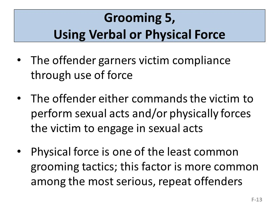 Grooming 5, Using Verbal or Physical Force The offender garners victim compliance through use of force The offender either commands the victim to perform sexual acts and/or physically forces the victim to engage in sexual acts Physical force is one of the least common grooming tactics; this factor is more common among the most serious, repeat offenders F-13