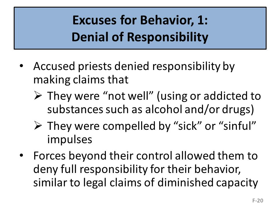 Excuses for Behavior, 1: Denial of Responsibility Accused priests denied responsibility by making claims that  They were not well (using or addicted to substances such as alcohol and/or drugs)  They were compelled by sick or sinful impulses Forces beyond their control allowed them to deny full responsibility for their behavior, similar to legal claims of diminished capacity F-20