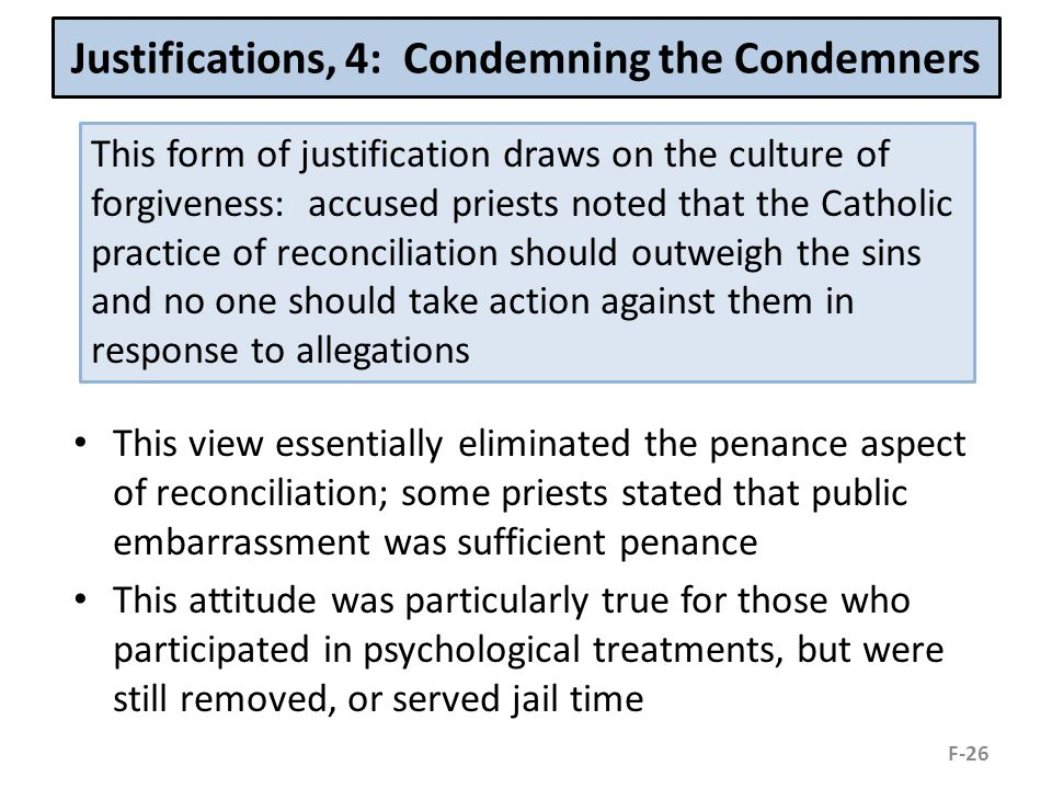 Justifications, 4: Condemning the Condemners This view essentially eliminated the penance aspect of reconciliation; some priests stated that public embarrassment was sufficient penance This attitude was particularly true for those who participated in psychological treatments, but were still removed, or served jail time F-26 This form of justification draws on the culture of forgiveness: accused priests noted that the Catholic practice of reconciliation should outweigh the sins and no one should take action against them in response to allegations