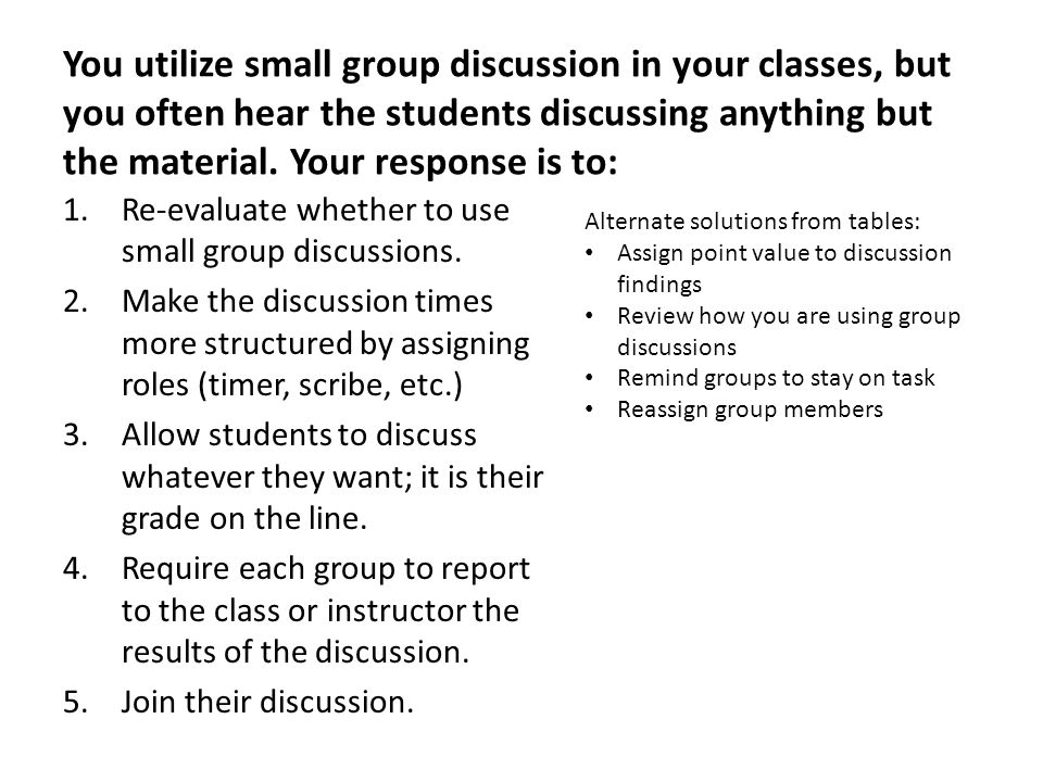 You utilize small group discussion in your classes, but you often hear the students discussing anything but the material.