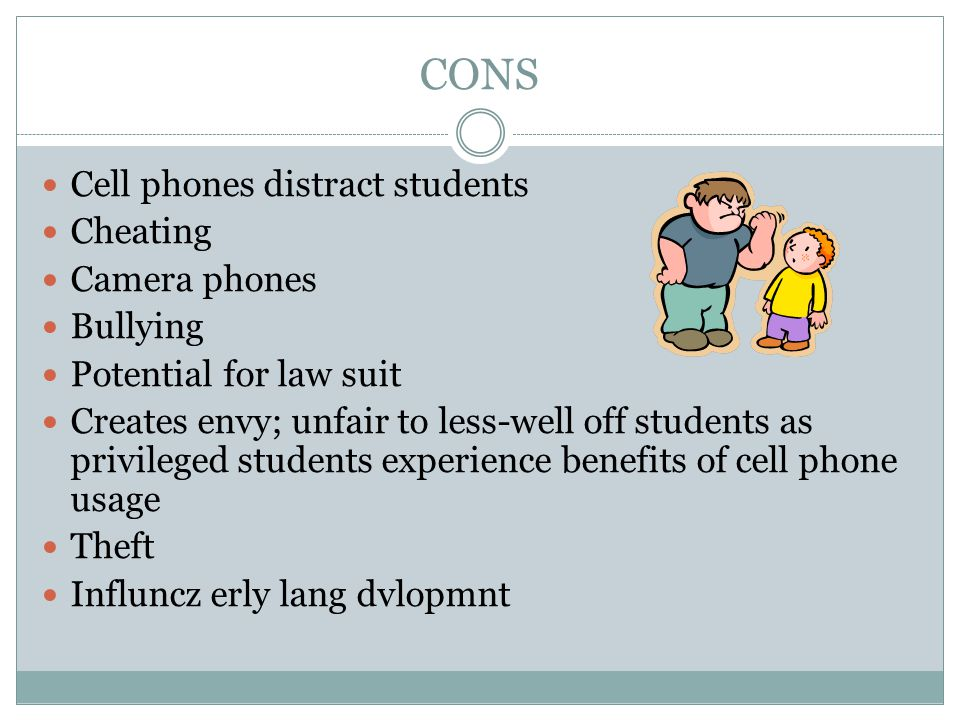 CONS Cell phones distract students Cheating Camera phones Bullying Potential for law suit Creates envy; unfair to less-well off students as privileged students experience benefits of cell phone usage Theft Influncz erly lang dvlopmnt