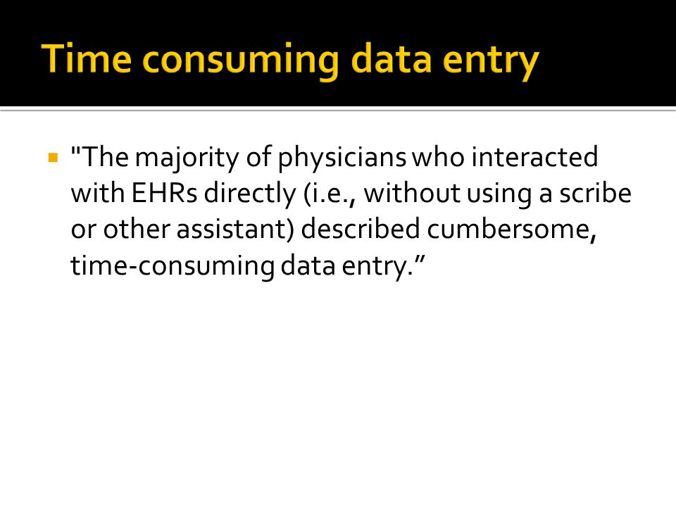  The majority of physicians who interacted with EHRs directly (i.e., without using a scribe or other assistant) described cumbersome, time-consuming data entry.