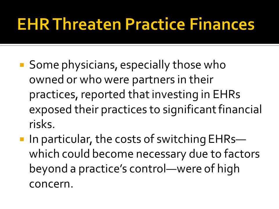  Some physicians, especially those who owned or who were partners in their practices, reported that investing in EHRs exposed their practices to significant financial risks.