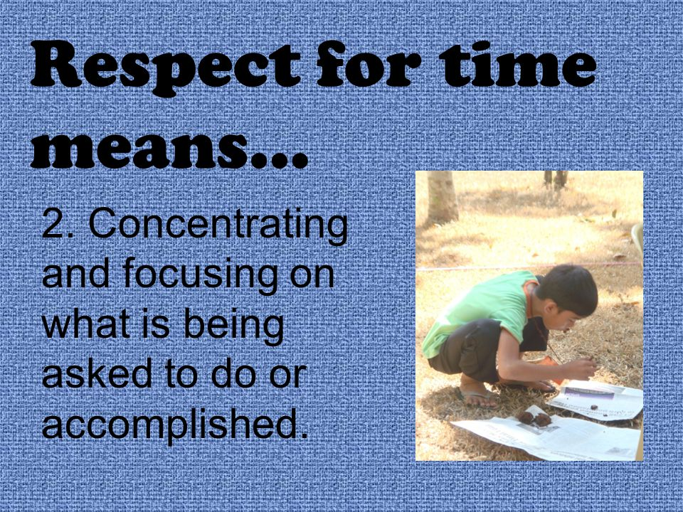 Respect for time means… 2. Concentrating and focusing on what is being asked to do or accomplished.