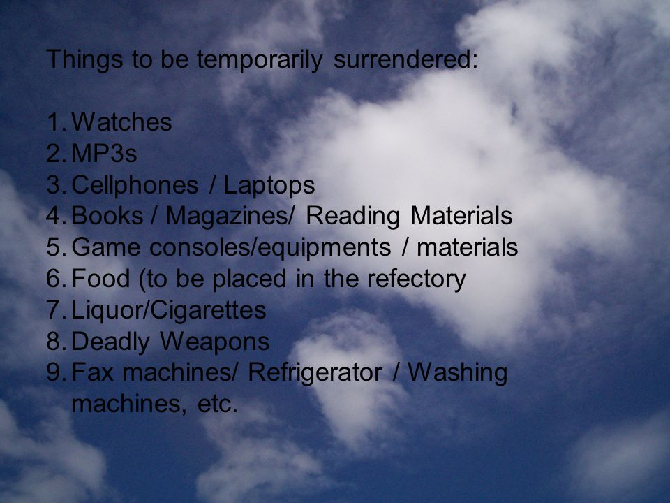 Things to be temporarily surrendered: 1.Watches 2.MP3s 3.Cellphones / Laptops 4.Books / Magazines/ Reading Materials 5.Game consoles/equipments / materials 6.Food (to be placed in the refectory 7.Liquor/Cigarettes 8.Deadly Weapons 9.Fax machines/ Refrigerator / Washing machines, etc.