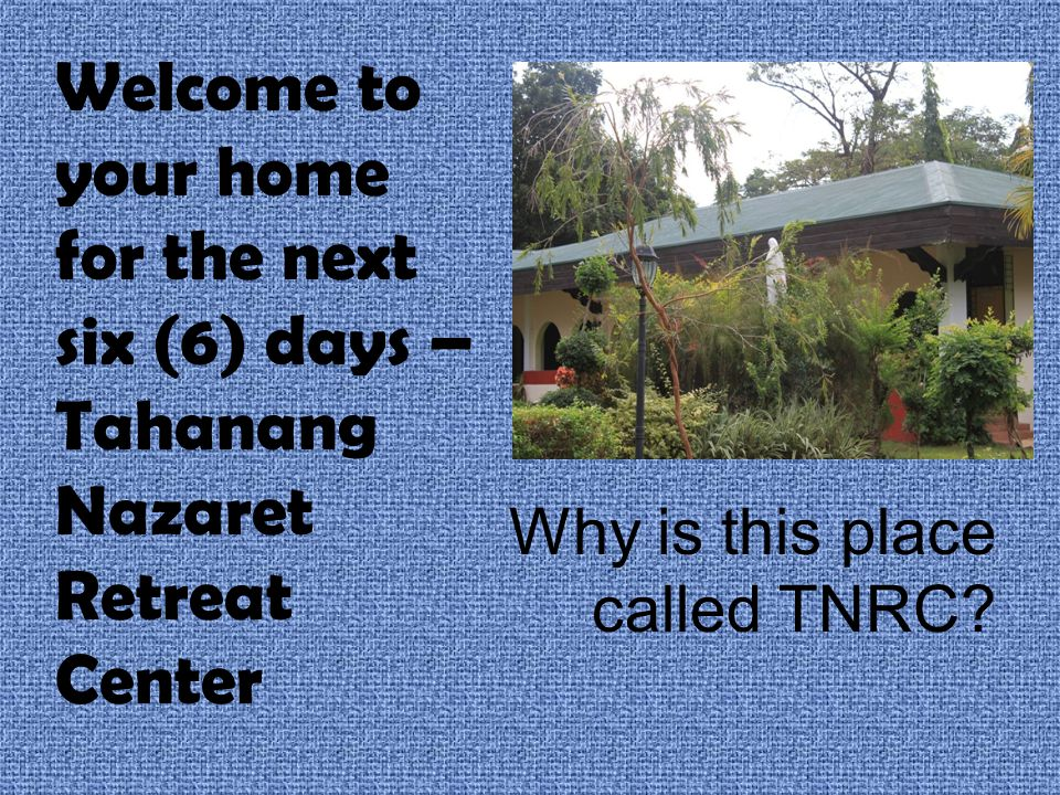 Welcome to your home for the next six (6) days – Tahanang Nazaret Retreat Center Why is this place called TNRC?