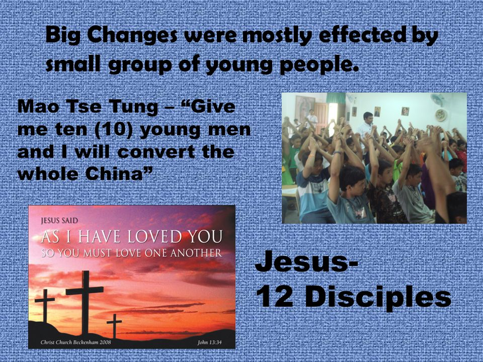 "Big Changes were mostly effected by small group of young people. Jesus- 12 Disciples Mao Tse Tung – ""Give me ten (10) young men and I will convert the"