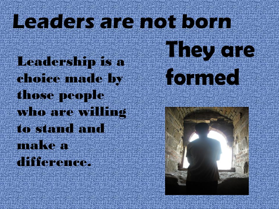 Leaders are not born They are formed Leadership is a choice made by those people who are willing to stand and make a difference.