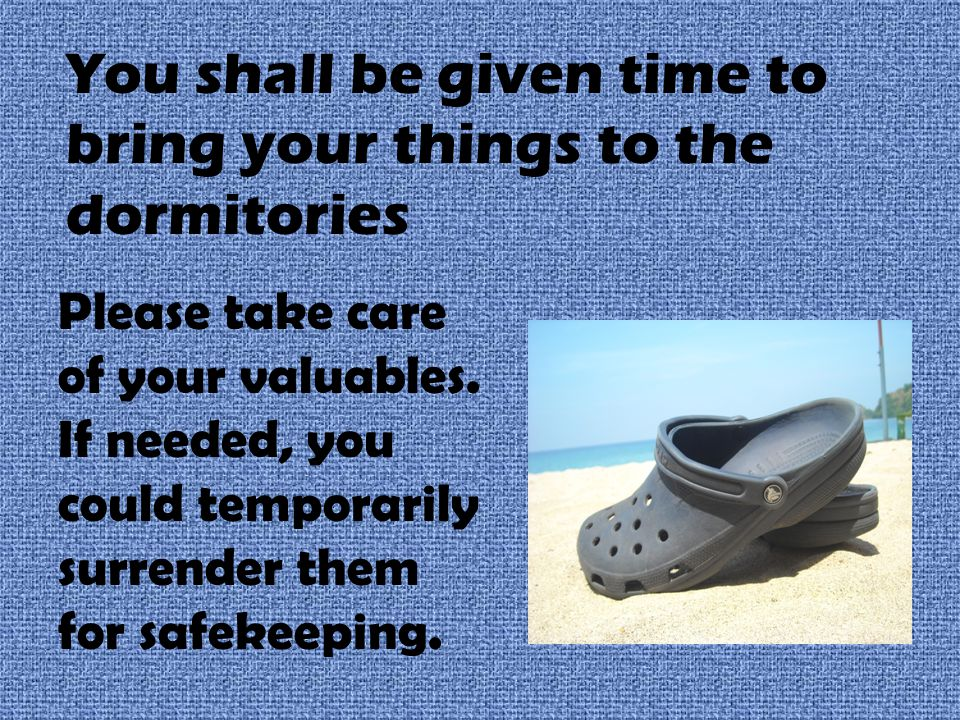 You shall be given time to bring your things to the dormitories Please take care of your valuables.