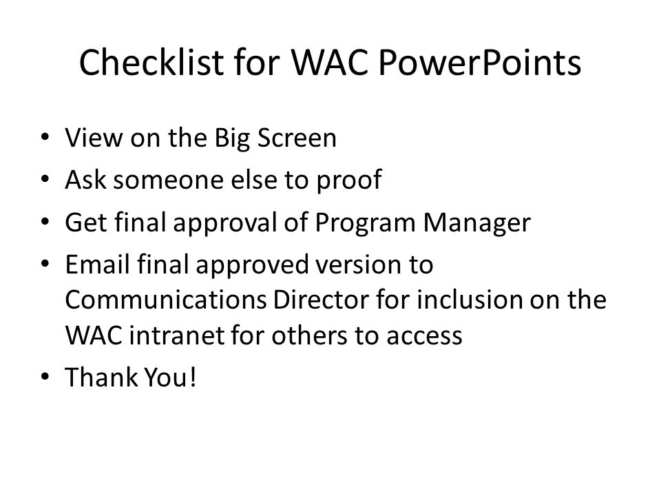 Checklist for WAC PowerPoints View on the Big Screen Ask someone else to proof Get final approval of Program Manager Email final approved version to Communications Director for inclusion on the WAC intranet for others to access Thank You!