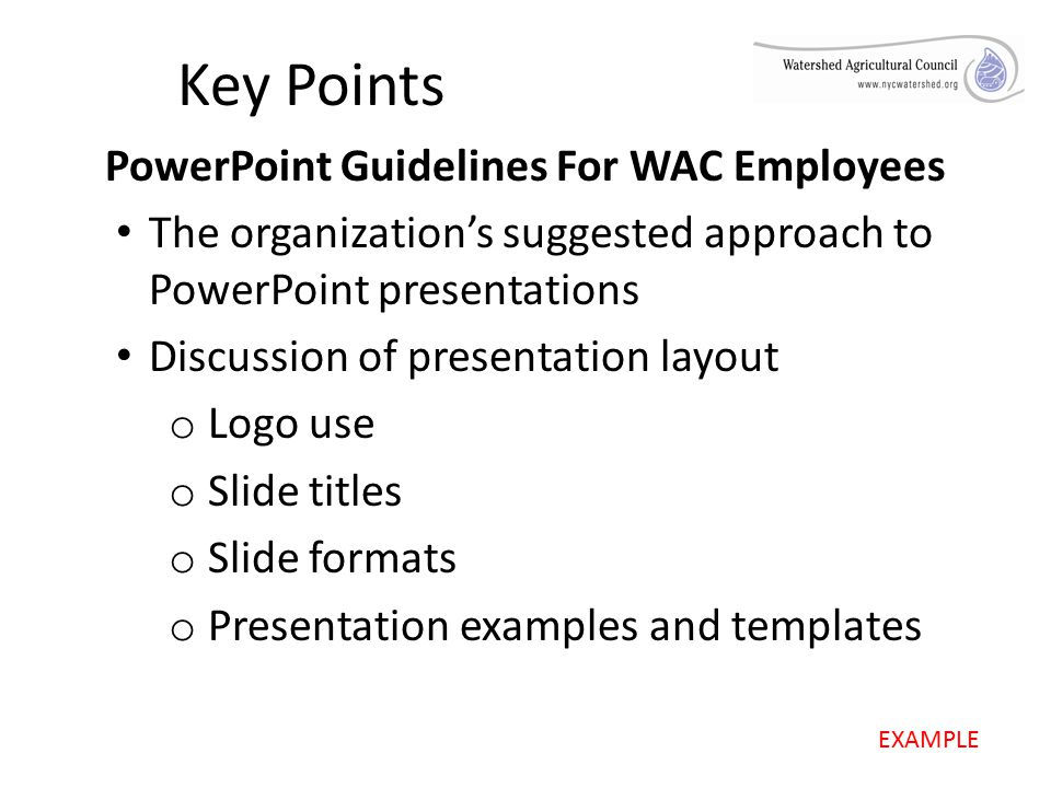 Key Points PowerPoint Guidelines For WAC Employees The organization's suggested approach to PowerPoint presentations Discussion of presentation layout o Logo use o Slide titles o Slide formats o Presentation examples and templates EXAMPLE