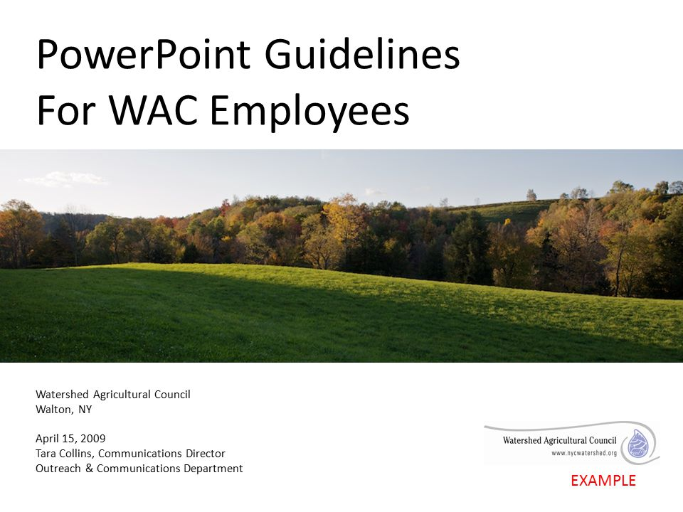 PowerPoint Guidelines For WAC Employees Watershed Agricultural Council Walton, NY April 15, 2009 Tara Collins, Communications Director Outreach & Communications Department EXAMPLE