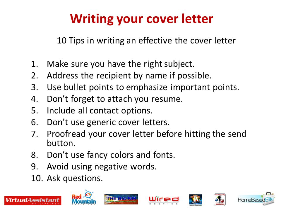 Writing your cover letter 10 Tips in writing an effective the cover letter 1.Make sure you have the right subject. 2.Address the recipient by name if
