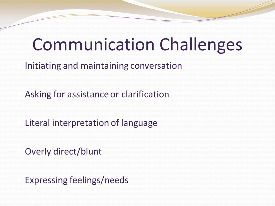 Communication Challenges Initiating and maintaining conversation Asking for assistance or clarification Literal interpretation of language Overly direct/blunt Expressing feelings/needs