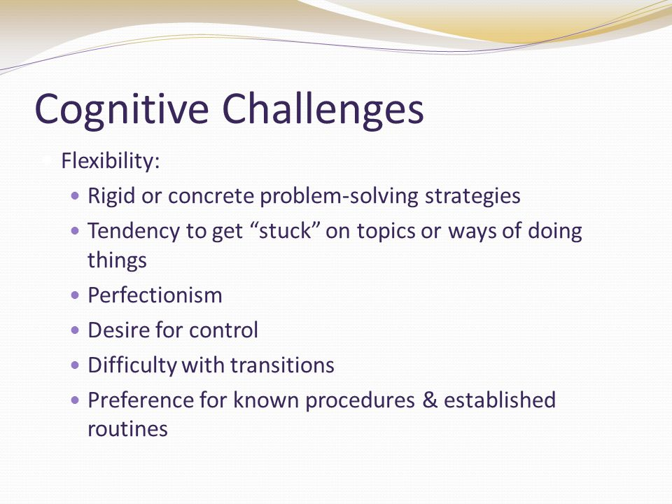 Cognitive Challenges Flexibility: Rigid or concrete problem-solving strategies Tendency to get stuck on topics or ways of doing things Perfectionism Desire for control Difficulty with transitions Preference for known procedures & established routines