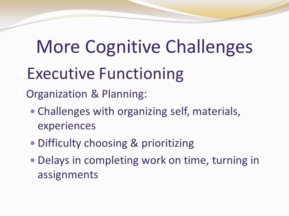 More Cognitive Challenges Executive Functioning Organization & Planning: Challenges with organizing self, materials, experiences Difficulty choosing & prioritizing Delays in completing work on time, turning in assignments