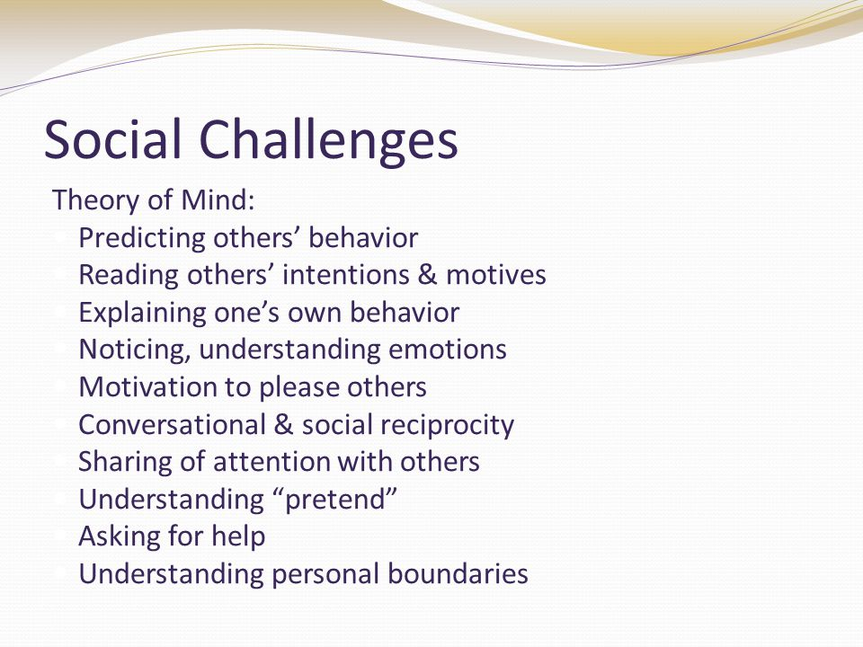 Social Challenges Theory of Mind: Predicting others' behavior Reading others' intentions & motives Explaining one's own behavior Noticing, understanding emotions Motivation to please others Conversational & social reciprocity Sharing of attention with others Understanding pretend Asking for help Understanding personal boundaries