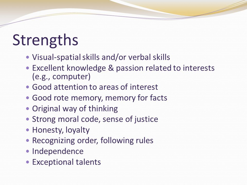 Strengths Visual-spatial skills and/or verbal skills Excellent knowledge & passion related to interests (e.g., computer) Good attention to areas of interest Good rote memory, memory for facts Original way of thinking Strong moral code, sense of justice Honesty, loyalty Recognizing order, following rules Independence Exceptional talents