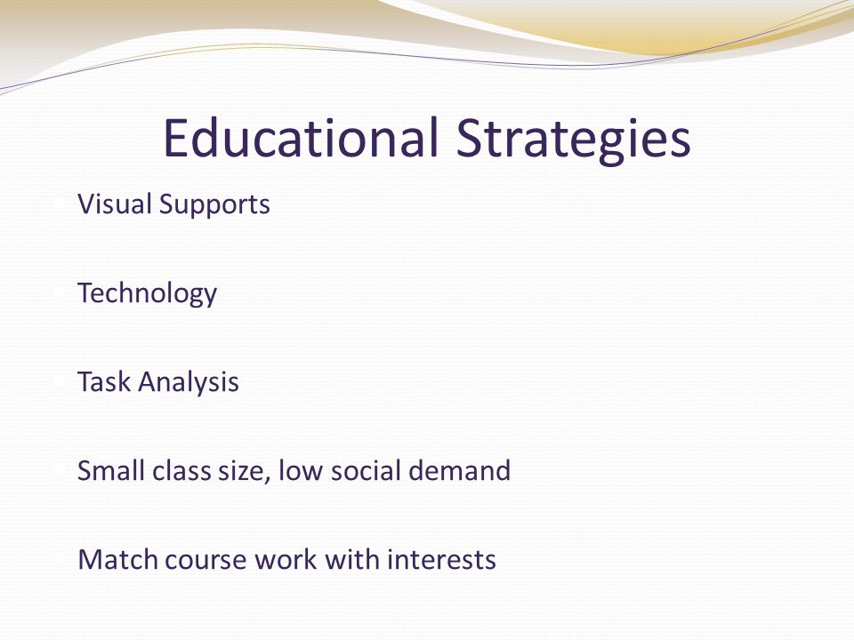Educational Strategies Visual Supports Technology Task Analysis Small class size, low social demand Match course work with interests
