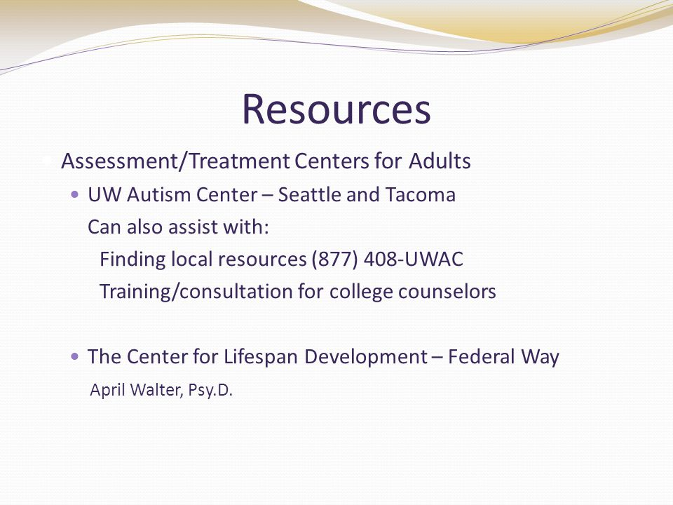 Resources Assessment/Treatment Centers for Adults UW Autism Center – Seattle and Tacoma Can also assist with: Finding local resources (877) 408-UWAC Training/consultation for college counselors The Center for Lifespan Development – Federal Way April Walter, Psy.D.