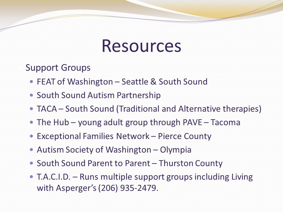 Resources Support Groups FEAT of Washington – Seattle & South Sound South Sound Autism Partnership TACA – South Sound (Traditional and Alternative therapies) The Hub – young adult group through PAVE – Tacoma Exceptional Families Network – Pierce County Autism Society of Washington – Olympia South Sound Parent to Parent – Thurston County T.A.C.I.D.
