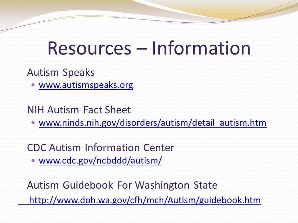 Resources – Information Autism Speaks www.autismspeaks.org NIH Autism Fact Sheet www.ninds.nih.gov/disorders/autism/detail_autism.htm CDC Autism Information Center www.cdc.gov/ncbddd/autism/ Autism Guidebook For Washington State http://www.doh.wa.gov/cfh/mch/Autism/guidebook.htm
