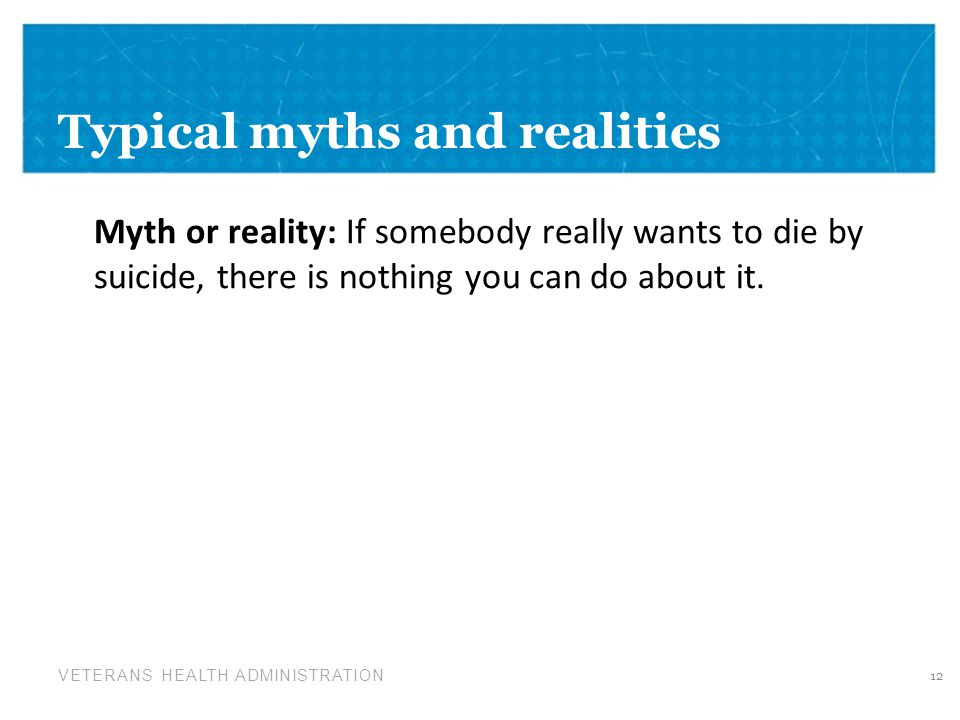 VETERANS HEALTH ADMINISTRATION Typical myths and realities Myth or reality: If somebody really wants to die by suicide, there is nothing you can do about it.