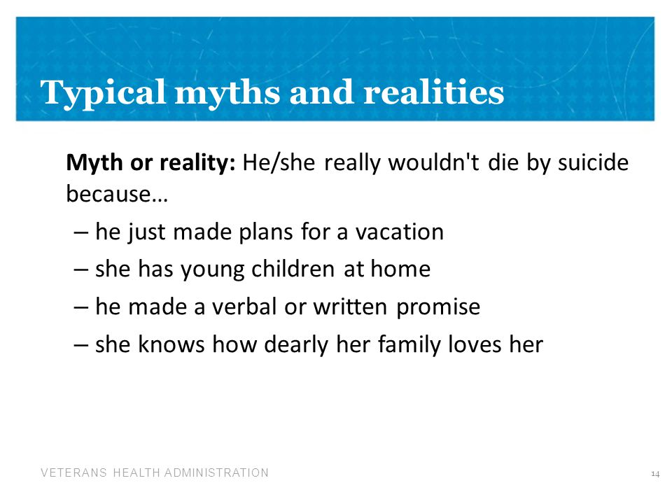 VETERANS HEALTH ADMINISTRATION Typical myths and realities Myth or reality: He/she really wouldn t die by suicide because… – he just made plans for a vacation – she has young children at home – he made a verbal or written promise – she knows how dearly her family loves her 14