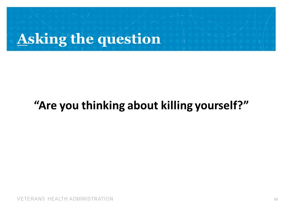 VETERANS HEALTH ADMINISTRATION Asking the question Are you thinking about killing yourself 21