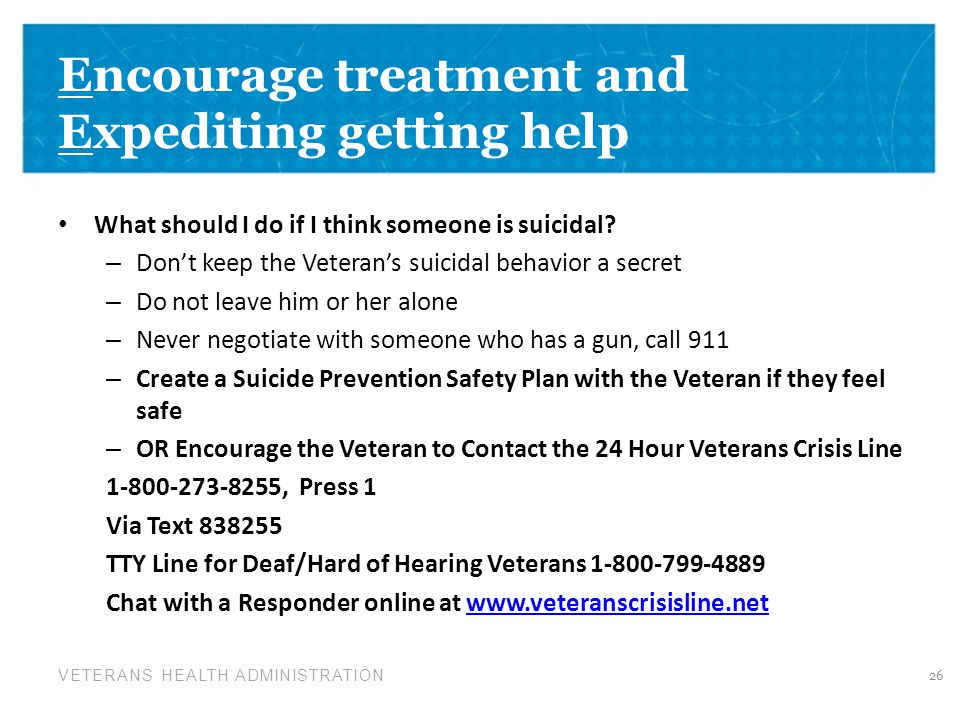 VETERANS HEALTH ADMINISTRATION Encourage treatment and Expediting getting help What should I do if I think someone is suicidal.