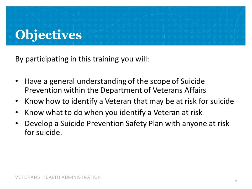 VETERANS HEALTH ADMINISTRATION Things to consider when talking with a Veteran at risk for suicide Remain calm Listen more than you speak Maintain eye contact Act with confidence Do not argue Use open body language Limit questions-let the Veteran do the talking Use supportive, encouraging comments Be honest-there are no quick solutions but help is available 24