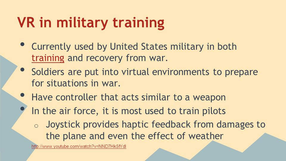 VR in military training Currently used by United States military in both training and recovery from war.