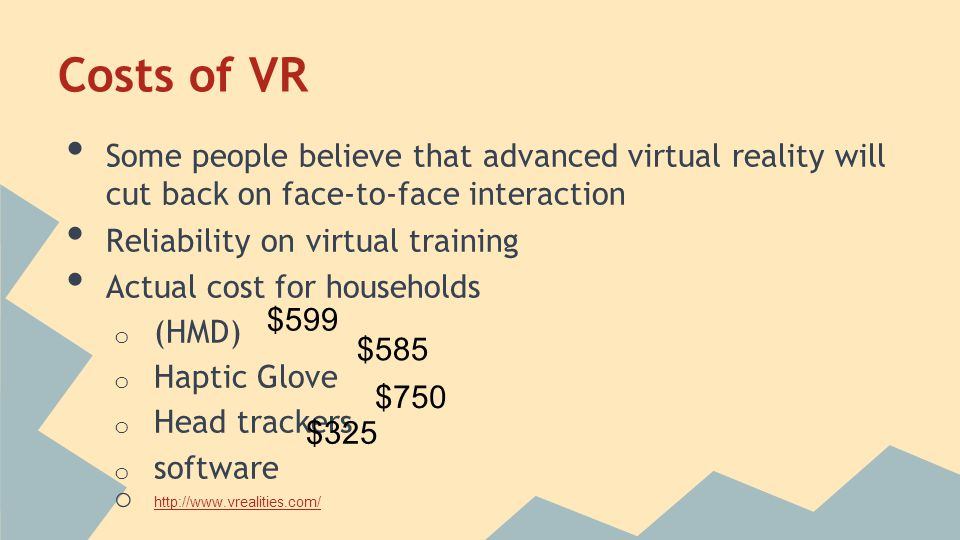 Costs of VR Some people believe that advanced virtual reality will cut back on face-to-face interaction Reliability on virtual training Actual cost for households o (HMD) o Haptic Glove o Head trackers o software o http://www.vrealities.com/ http://www.vrealities.com/ $599 $585 $750 $325