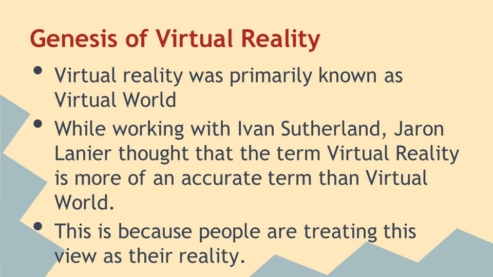 Genesis of Virtual Reality Virtual reality was primarily known as Virtual World While working with Ivan Sutherland, Jaron Lanier thought that the term Virtual Reality is more of an accurate term than Virtual World.