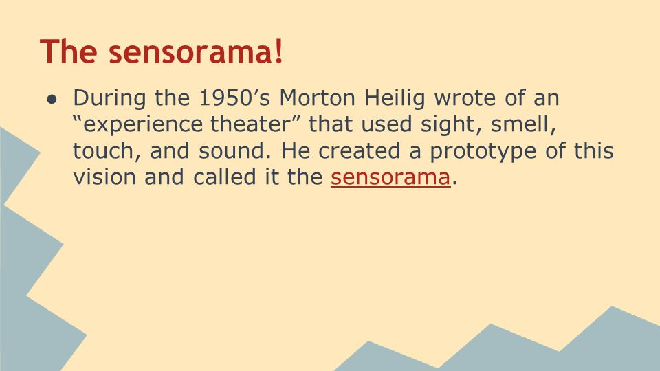 "The sensorama! ●During the 1950's Morton Heilig wrote of an ""experience theater"" that used sight, smell, touch, and sound. He created a prototype of t"