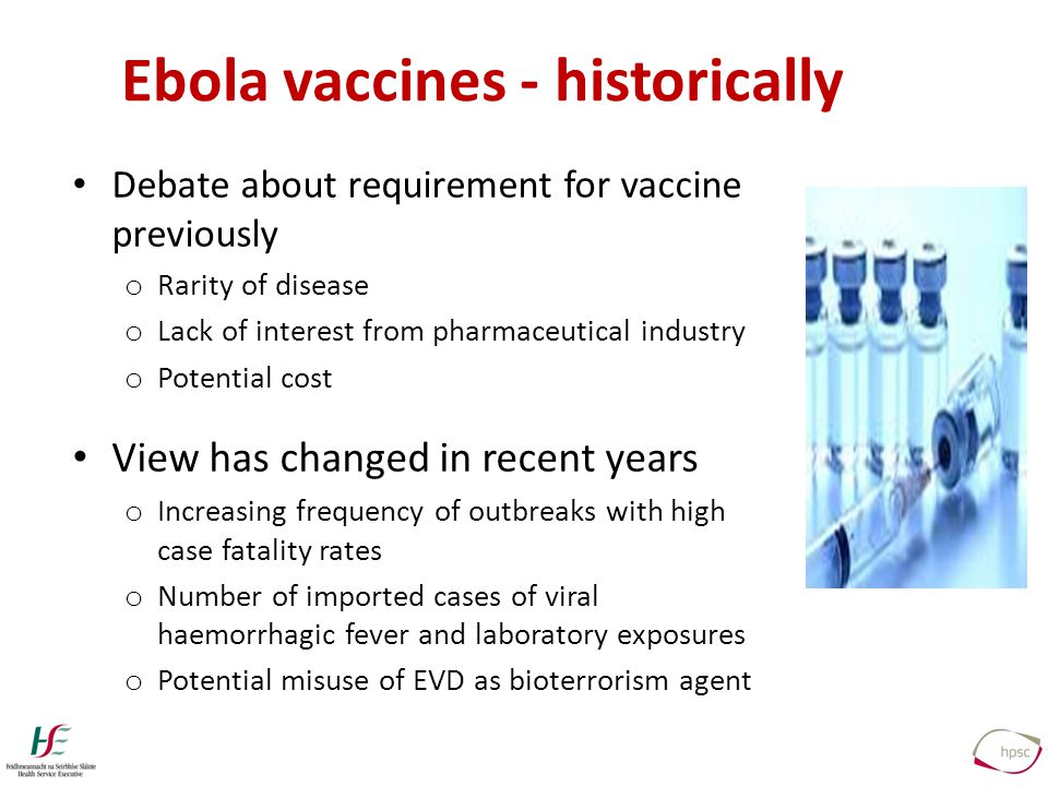 Ebola vaccines - historically Debate about requirement for vaccine previously o Rarity of disease o Lack of interest from pharmaceutical industry o Potential cost View has changed in recent years o Increasing frequency of outbreaks with high case fatality rates o Number of imported cases of viral haemorrhagic fever and laboratory exposures o Potential misuse of EVD as bioterrorism agent