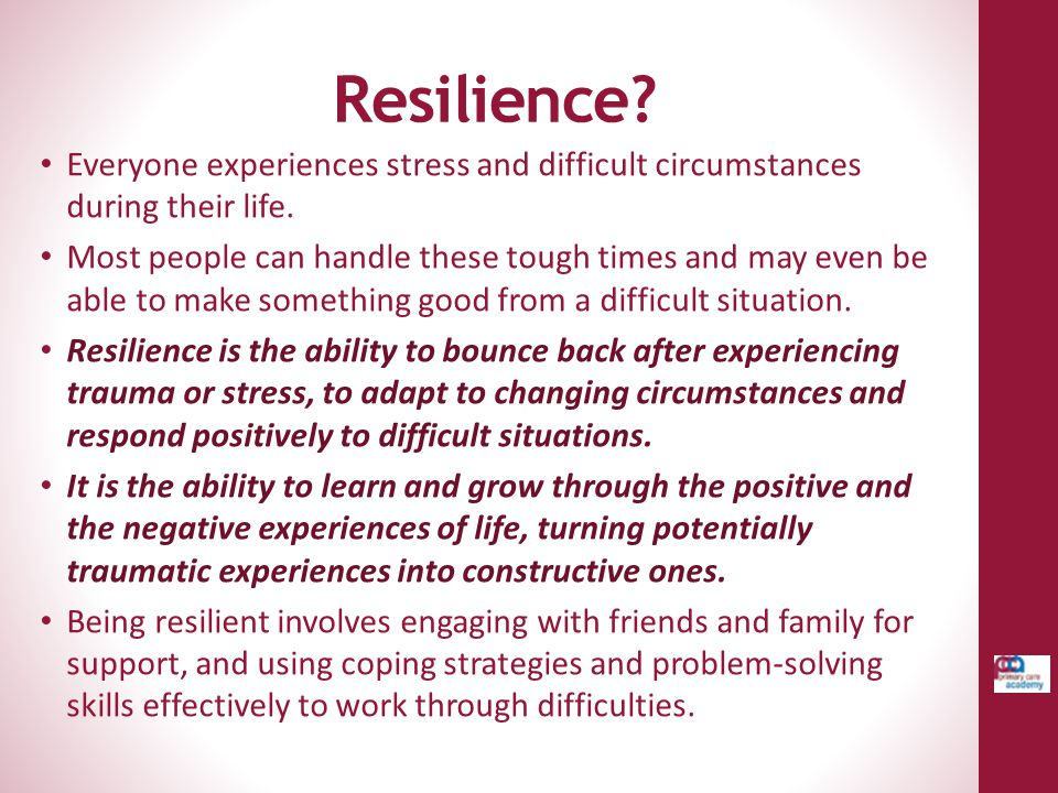 Resilience? Everyone experiences stress and difficult circumstances during their life. Most people can handle these tough times and may even be able t