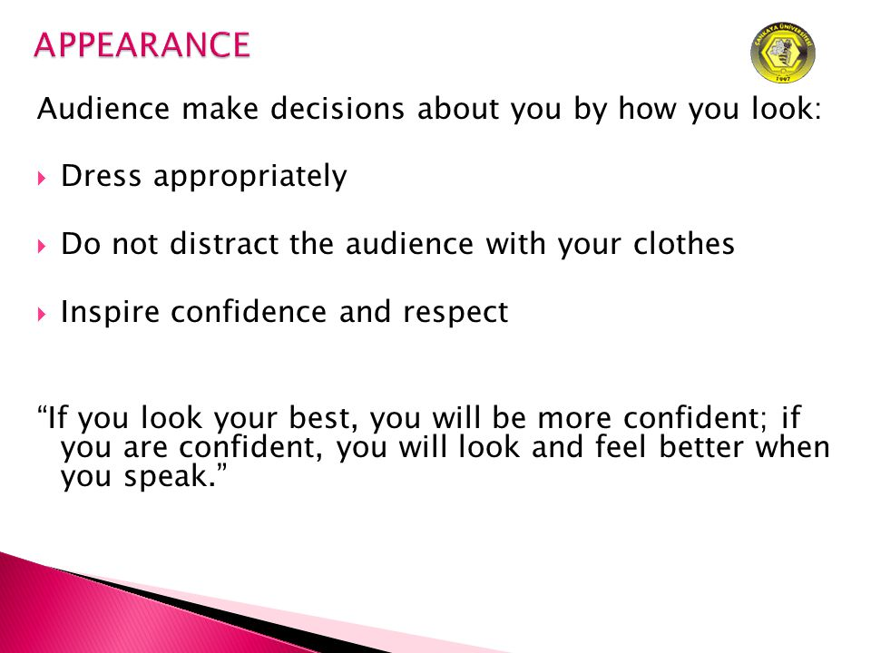 Audience make decisions about you by how you look:  Dress appropriately  Do not distract the audience with your clothes  Inspire confidence and respect If you look your best, you will be more confident; if you are confident, you will look and feel better when you speak.