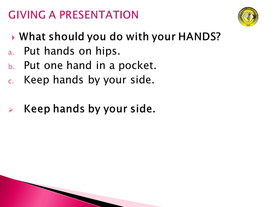  What should you do with your HANDS. a. Put hands on hips.