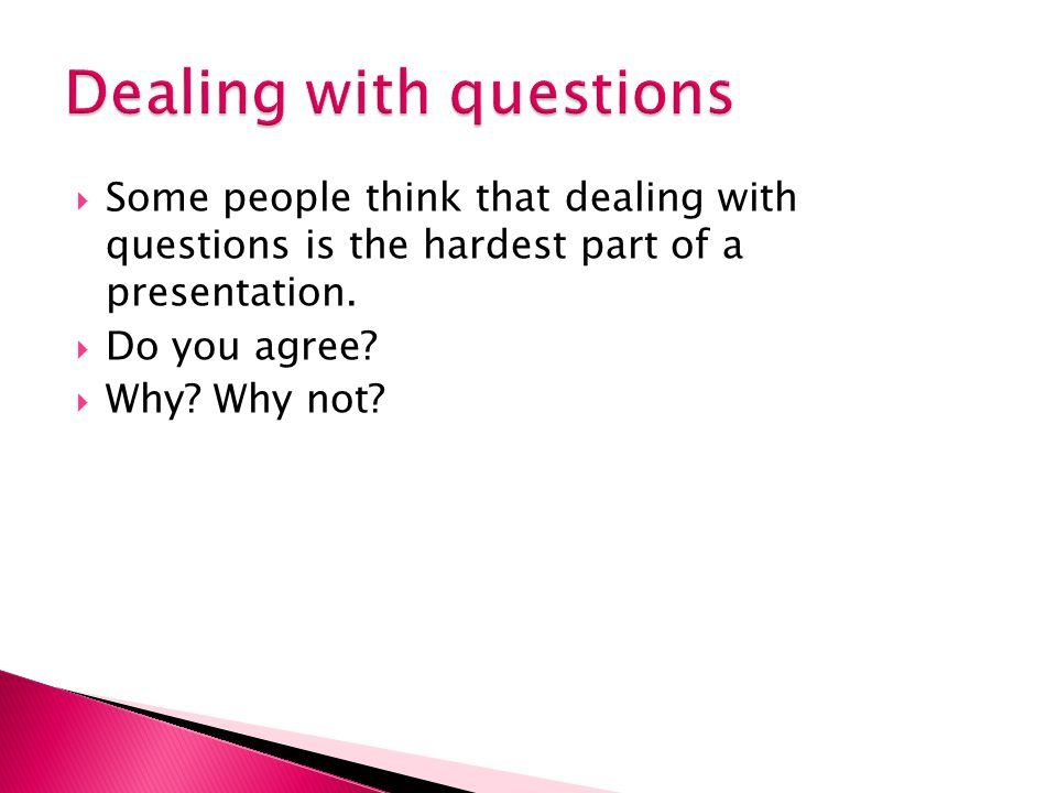  Some people think that dealing with questions is the hardest part of a presentation.