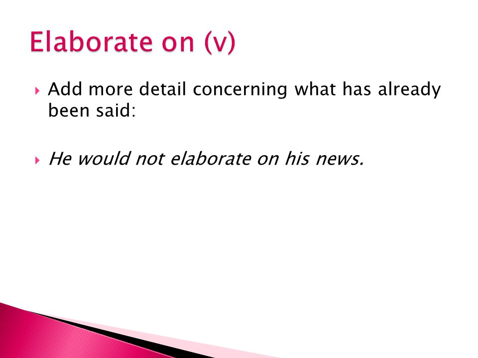  Add more detail concerning what has already been said:  He would not elaborate on his news.